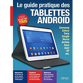 Le guide pratique tablettes Android : Samsung, Galaxy, Sony, Google, Nexus, Archos, Asus, Acer, HP, etc, Débutant ou expert, un guide pour tous