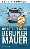 Die geteilte Stadt – Berliner Mauer: Fakten, Zeitzeugen, Spurensuche, Fotos (Berlin Kompakt)