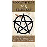 Wiccan Spells for Beginners: The ultimate guide to Wicca and Wiccan spells for health, wealth, relationships, and more! (English Edition)