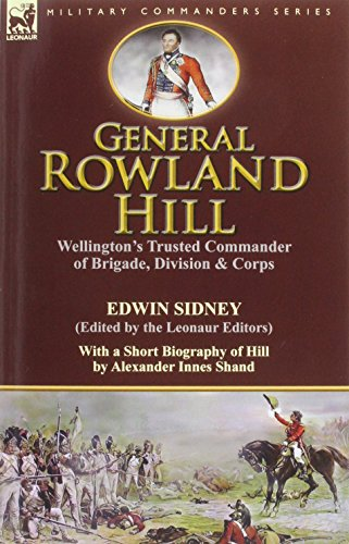 General Rowland Hill: Wellington's Trusted Commander of Brigade, Division & Corps by Edwin Sidney edited by the Leonaur Editors With a Short Biography of Hill by Alexander Innes Shand by Edwin Sidney (21-Nov-2014) Paperback