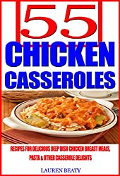 55 Chicken Casseroles: Recipes For Delicious Deep Dish Chicken Breast Meals, Pasta & Other Casserole Delights (English Edition)