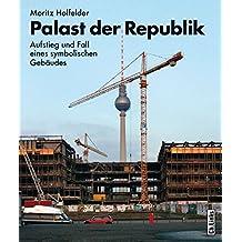 Palast der Republik: Aufstieg und Fall eines symbolischen Gebäudes