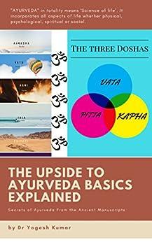 THE UPSIDE TO AYURVEDA BASICS EXPLAINED by [KUMAR, DR YOGESH ]