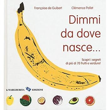 Dimmi Da Dove Nasce... Scopri I Segreti Di Più 70 Frutti E Verdure! Ediz. Illustrata