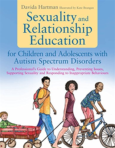 Sexuality and Relationship Education for Children and Adolescents with Autism Spectrum Disorders: A Professional's Guide to Understanding, Preventing ... and Responding to Inappropriate Behaviours