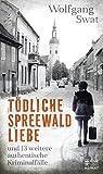 Tödliche Spreewald-Liebe: und 13 weitere authentische Kriminalfälle - Wolfgang Swat