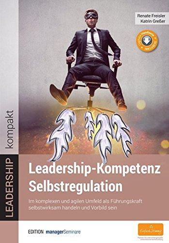 Leadership-Kompetenz Selbstregulation. Im komplexen und agilen Umfeld als Führungskraft selbstwirksam handeln und Vorbild sein (Edition managerSeminare)