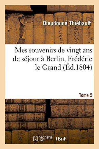 Mes souvenirs de vingt ans de séjour à Berlin, Frédéric le Grand Tome 5 (Histoire) par THIEBAULT-D