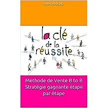 Méthode de Vente B to B  Stratégie gagnante étape par étape (French Edition)