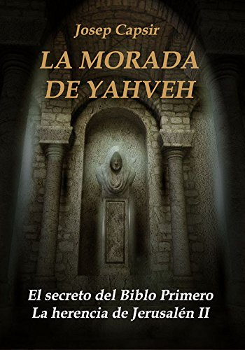LA MORADA DE YAHVEH: El secreto del Biblo Primero (LA MORADA DE LOS TESTIMONIOS nº 2) por Josep Capsir