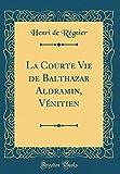 La Courte Vie de Balthazar Aldramin, Venitien (Classic Reprint)