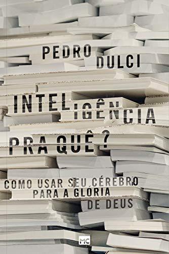 Inteligência pra quê?: Como usar seu cérebro para a glória de Deus (Portuguese Edition)