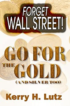 Forget Wall Street! Go For The Gold (and Silver Too) by [Lutz, Kerry]