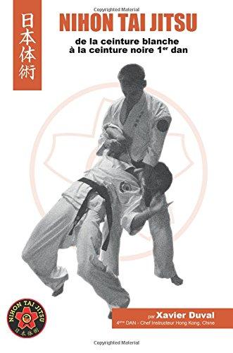 Nihon Tai Jitsu - De la ceinture blanche au premier Dan par Mr Xavier Duval