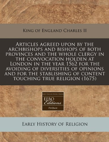 Articles agreed upon by the archbishops and bishops of both provinces and the whole clergy in the convocation holden at London in the year 1562 for ... of content touching true religion (1675)