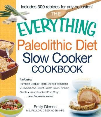 [(The Everything Paleolithic Diet Slow Cooker Cookbook: Includes: Pumpkin Bisque, Herb-Stuffed Tomatoes, Chicken and Sweet Potato Stew, Shrimp Creole, Tropical Island-inspired Fruit Crisp ... and Hundreds More!)] [Author: Emily Dionne] published on (April, 2013)