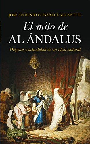 El mito de al-Ándalus : orígenes y actualidad de un ideal cultural