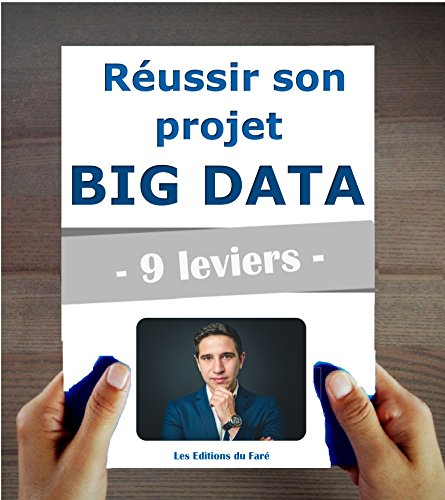 Réussir son projet Big Data en 9 leviers. Adopter le Machine Learning et l'Intelligence Artificielle en entreprise.