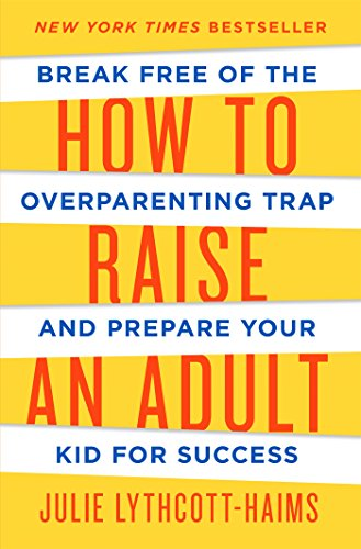 How to Raise an Adult: Break Free of the Overparenting Trap and Prepare Your Kid for Success por Julie Lythcott-Haims
