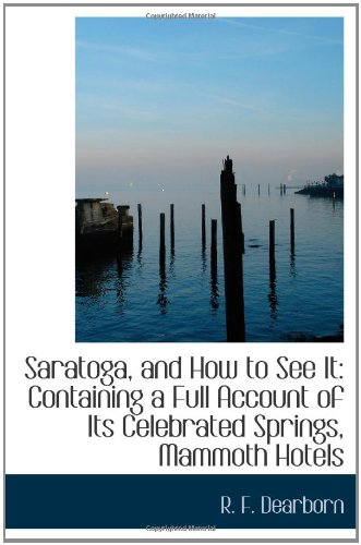 Saratoga, and How to See It: Containing a Full Account of Its Celebrated Springs, Mammoth Hotels