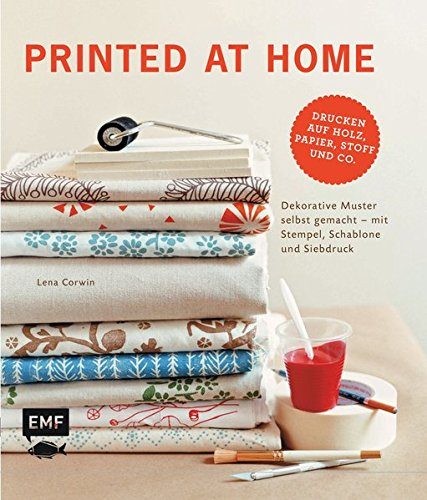 Printed at Home: Dekorative Muster selbst gemacht - mit Stempel, Schablone und Siebdruck  – Drucken auf Holz, Papier, Stoff und Co.