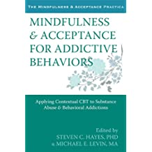 Mindfulness and Acceptance for Addictive Behaviors: Applying Contextual CBT to Substance Abuse and Behavioral Addictions (Mindfulness & Acceptance Practica)