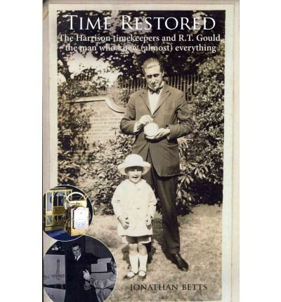 [Time Restored: The Harrison Timekeepers and R.T. Gould, the Man Who Knew (almost) Everything] (By: Jonathan Betts) [published: July, 2011]