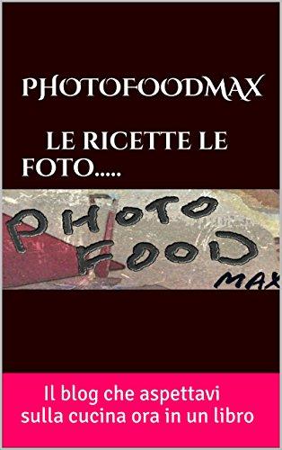 PHOTOFOODMAX  le ricette le foto.: Il blog che aspettavi sulla cucina ora in un libro (Italian Edition)