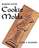 Baking with Cookie Molds: Secrets and Recipes for Making Amazing Handcrafted Cookies for Your Christmas, Holiday, Wedding, Party, Swap, Exchange, or Everyday Treat by Anne L. Watson (2010) Paperback