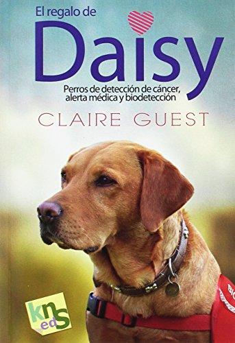El regalo de Daisy. Perros de detección de cáncer, alerta médica y biodetección: 14,5x21 cm por Claire Guest