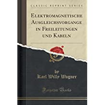 Elektromagnetische Ausgleichsvorgänge in Freileitungen und Kabeln (Classic Reprint)