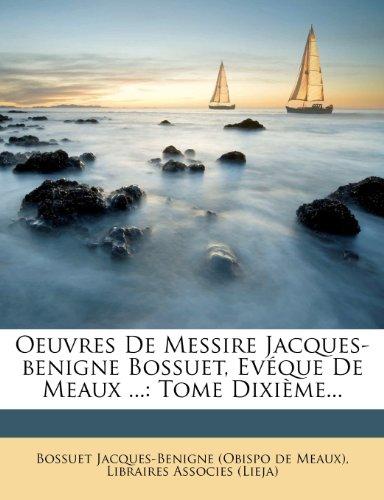 Oeuvres De Messire Jacques-benigne Bossuet, Evéque De Meaux ...: Tome Dixième...