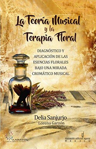 La Teoria Musical y la Terapia Floral: Diagnóstico y Aplicación de las Esencias Florales Bajo una Mirada Crómatico Musical por Delia Sanjurjo Rivera
