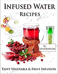 Infused Water Recipes - Tasty Vegetable & Fruit Infusion Recipes for your Bottle or Pitcher (English Edition)