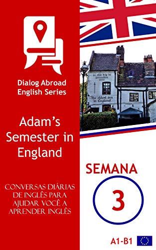 Conversas diárias de inglês para ajudar você a aprender inglês - Semana 3: Adam's Semester in England (Portuguese Edition)