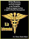 II. La Enfermedad: Según la Sagrada Escritura y según la Filosofía Médico-Homeopática (El Ser Humano, Su Enfermedad y Su Curación nº 2) (Spanish Edition)
