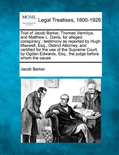 Trial of Jacob Barker, Thomas Vermilya, and Matthew L. Davis, for alleged conspiracy: testimony as reported by Hugh Maxwell, Esq., District Attorney, ... Esq., the judge before whom the cause by Jacob Barker (2010-12-23)