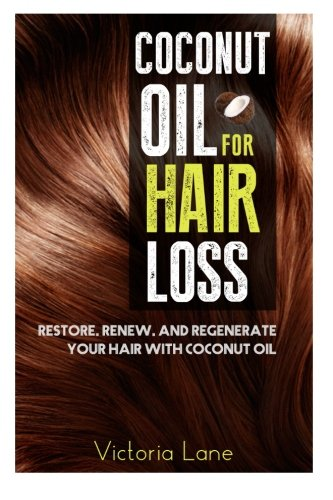 Coconut Oil For Hair Loss: Restore. Renew. And Regenerate Your Hair With Coconut Oil (Hair Regrowth - Essential Oils - Natural Cures - Herbal Remedies)