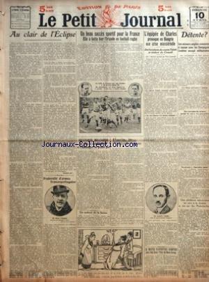 PETIT JOURNAL (LE) du 10/04/1921 - AU CLAIR DE L'ECLIPSE PAR GROSCLAUDE - FRATERNITE D'ARMES FRANCO-PORTUGAISE - UN BEAU SUCCES SPORTIF POUR LA FRANCE ELLE A BATTU HIER L'IRLANDE EN FOOTBALL RUGBY LA LUTTE SE TERMINE PAR UNE VICTOIRE A 20 POINTS CONTRE 10 EN MEDAILLONS LES DEUX CAPITAINES A GAUCHE L'ISLANDAIS A DROITE CRABOS - QUATORZE MILLIARDS DE PLUS A NOTRE BUDGET SI L'ALLEMAGNE NE PAYAIT PAS - LE CADEAU DE LA SUISSE - PARIS LE - MASQUES ET CAGOULES - L'EQUIPEE DE CHARLES PROVOQUE EN HONGRI