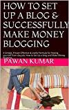 HOW TO SET UP A BLOG  & SUCCESSFULLY MAKE MONEY BLOGGING: A Simple, Proven Effective & Useful formula for freeing yourself from day job, How to Set Up a blog and Make Money Blogging,