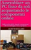 Assemblare un PC fisso da soli acquistando le componenti online: Dalla scelta delle singole componenti all'assemblaggio vero e proprio (Italian Edition)