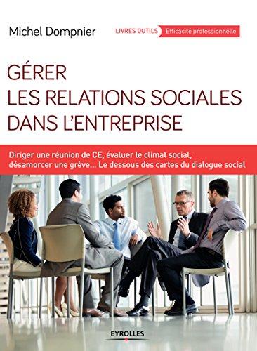 Gérer les relations sociales dans l'entreprise: Diriger une réunion de CE, évaluer le climat social, désamorcer une grève... - Les dessous des cartes du dialogue social