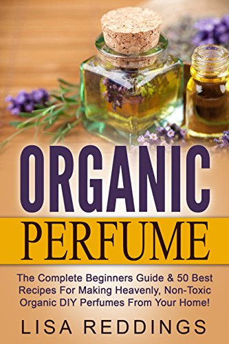 Organic-Perfume-The-Complete-Beginners-Guide-50-Best-Recipes-For-Making-Heavenly-Non-Toxic-Organic-DIY-Perfumes-From-Your-Home-Aromatherapy-Essential-Oils-Homemade-Perfume