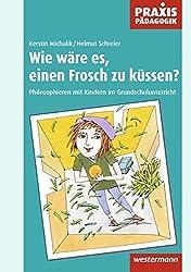 Praxis Pädagogik / Religion / Ethik / Philosophie: Praxis Pädagogik: Wie wäre es, einen Frosch zu küssen?: Philosophieren mit Kindern im Grundschulunterricht
