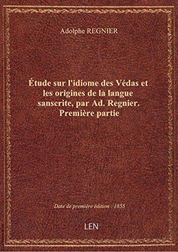 Étude sur l'idiome des Védas et les origines de la langue sanscrite, par Ad. Regnier. Première parti par Adolphe REGNIER