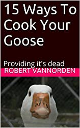 15 Ways To Cook Your Goose: Providing it's dead (English Edition)