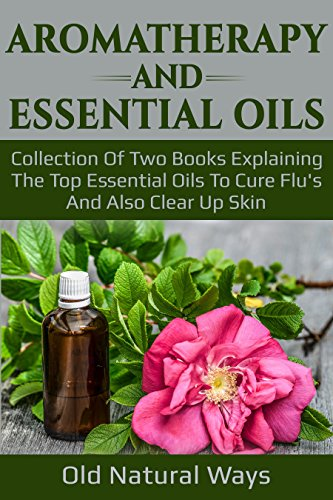 Aromatherapy And Essential Oils: Collection Of Two Books Explaining The Top Essential Oils To Cure Flu's And Also Clear Up Skin