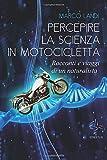 Percepire la scienza in motocicletta. Racconti e viaggi di un naturalista