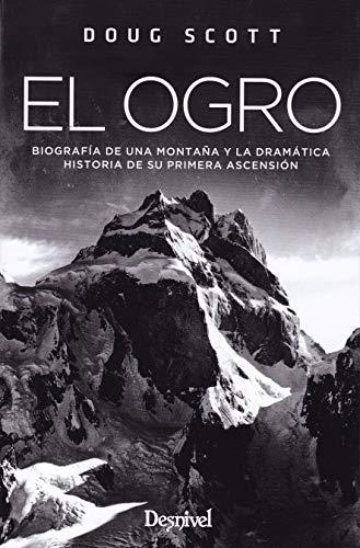 El Ogro. Biografía de una montaña y la dramática historia de su primera ascensión