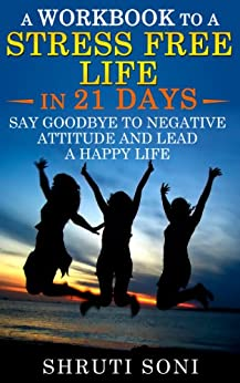 A Workbook to a Stress Free Life in 21 Days: Say Goodbye to Negative Attitude and Lead a Happy Life by [Soni, Shruti]
